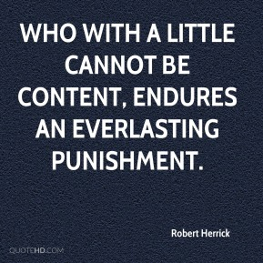 Robert Herrick  - Who with a little cannot be content, endures an everlasting punishment.