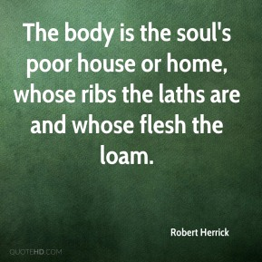 The body is the soul's poor house or home, whose ribs the laths are and whose flesh the loam.