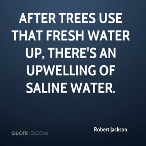 After trees use that fresh water up, there's an upwelling of saline water.