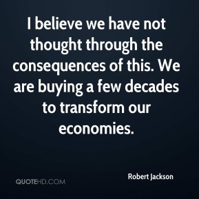 I believe we have not thought through the consequences of this. We are buying a few decades to transform our economies.