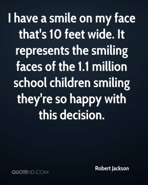 Robert Jackson  - I have a smile on my face that's 10 feet wide. It represents the smiling faces of the 1.1 million school children smiling they're so happy with this decision.
