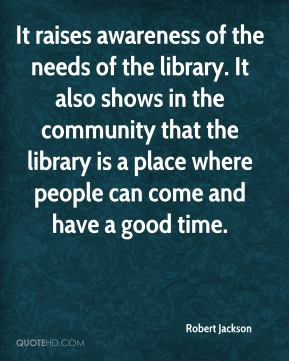 Robert Jackson  - It raises awareness of the needs of the library. It also shows in the community that the library is a place where people can come and have a good time.