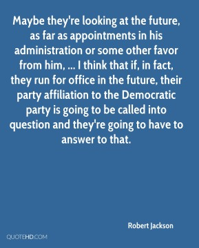 Robert Jackson  - Maybe they're looking at the future, as far as appointments in his administration or some other favor from him, ... I think that if, in fact, they run for office in the future, their party affiliation to the Democratic party is going to be called into question and they're going to have to answer to that.