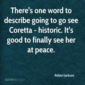 Robert Jackson  - There's one word to describe going to go see Coretta - historic. It's good to finally see her at peace.
