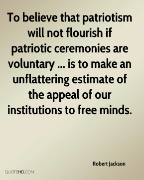 Robert Jackson  - To believe that patriotism will not flourish if patriotic ceremonies are voluntary ... is to make an unflattering estimate of the appeal of our institutions to free minds.