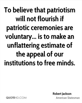 To believe that patriotism will not flourish if patriotic ceremonies are voluntary... is to make an unflattering estimate of the appeal of our institutions to free minds.
