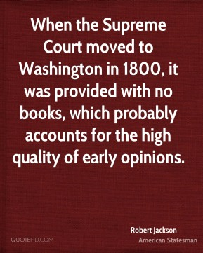 Robert Jackson - When the Supreme Court moved to Washington in 1800, it was provided with no books, which probably accounts for the high quality of early opinions.