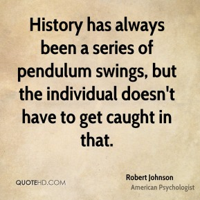 History has always been a series of pendulum swings, but the individual doesn't have to get caught in that.