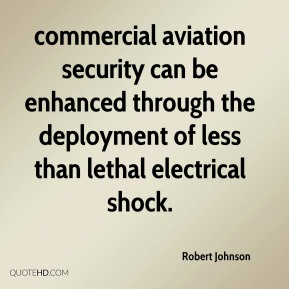 Robert Johnson  - commercial aviation security can be enhanced through the deployment of less than lethal electrical shock.