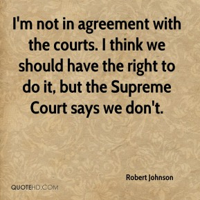 Robert Johnson  - I'm not in agreement with the courts. I think we should have the right to do it, but the Supreme Court says we don't.