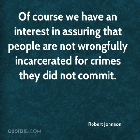 Robert Johnson  - Of course we have an interest in assuring that people are not wrongfully incarcerated for crimes they did not commit.