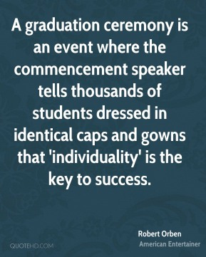 Robert Orben - A graduation ceremony is an event where the commencement speaker tells thousands of students dressed in identical caps and gowns that 'individuality' is the key to success.