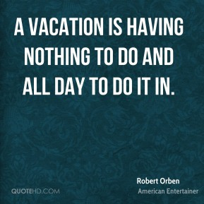 A vacation is having nothing to do and all day to do it in.