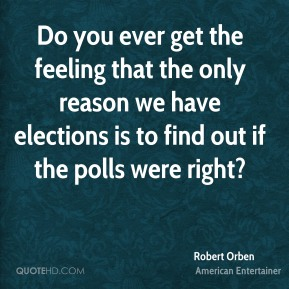Robert Orben - Do you ever get the feeling that the only reason we have elections is to find out if the polls were right?