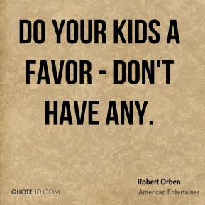 Do your kids a favor - don't have any.