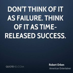 Robert Orben - Don't think of it as failure. Think of it as time-released success.