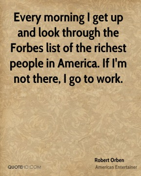 Every morning I get up and look through the Forbes list of the richest people in America. If I'm not there, I go to work.