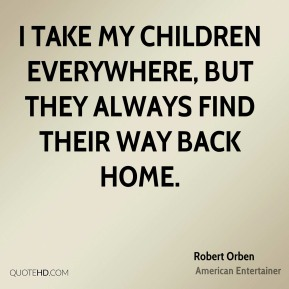 I take my children everywhere, but they always find their way back home.