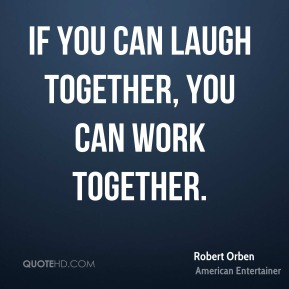 If you can laugh together, you can work together.