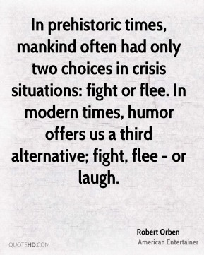 In prehistoric times, mankind often had only two choices in crisis situations: fight or flee. In modern times, humor offers us a third alternative; fight, flee - or laugh.