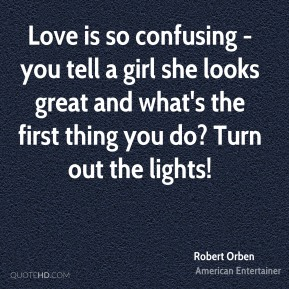 Robert Orben - Love is so confusing - you tell a girl she looks great and what's the first thing you do? Turn out the lights!