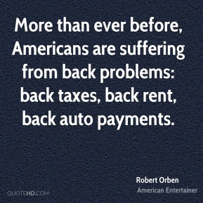 Robert Orben - More than ever before, Americans are suffering from back problems: back taxes, back rent, back auto payments.