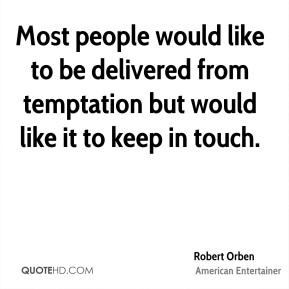 Robert Orben - Most people would like to be delivered from temptation but would like it to keep in touch.