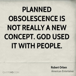 Planned obsolescence is not really a new concept. God used it with people.