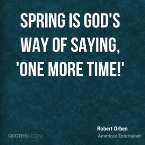 Spring is God's way of saying, 'One more time!'