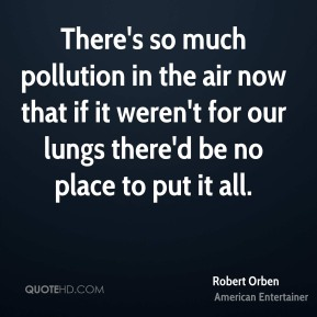 Robert Orben - There's so much pollution in the air now that if it weren't for our lungs there'd be no place to put it all.
