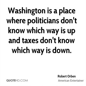 Robert Orben - Washington is a place where politicians don't know which way is up and taxes don't know which way is down.