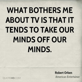 Robert Orben - What bothers me about TV is that it tends to take our minds off our minds.