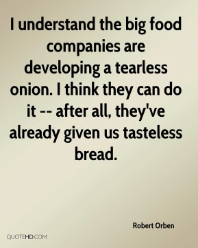 Robert Orben  - I understand the big food companies are developing a tearless onion. I think they can do it -- after all, they've already given us tasteless bread.