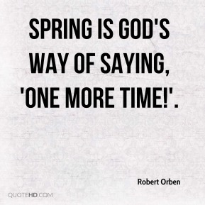 Robert Orben  - Spring is God's way of saying, 'One more time!'.