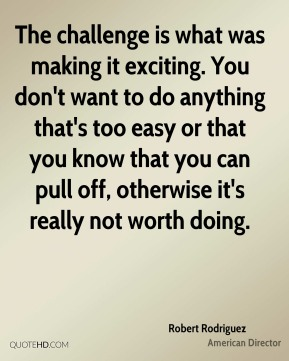 The challenge is what was making it exciting. You don't want to do anything that's too easy or that you know that you can pull off, otherwise it's really not worth doing.