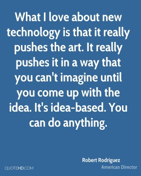 Robert Rodriguez - What I love about new technology is that it really pushes the art. It really pushes it in a way that you can't imagine until you come up with the idea. It's idea-based. You can do anything.