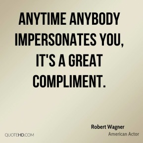 Anytime anybody impersonates you, it's a great compliment.