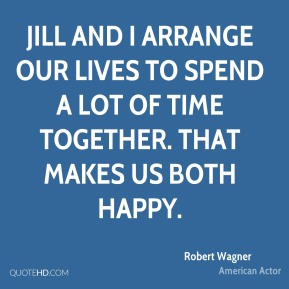 Jill and I arrange our lives to spend a lot of time together. That makes us both happy.