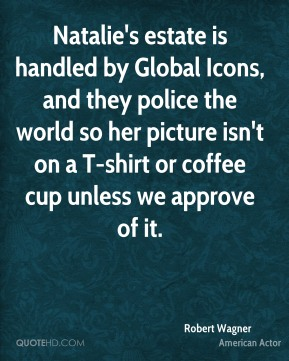 Natalie's estate is handled by Global Icons, and they police the world so her picture isn't on a T-shirt or coffee cup unless we approve of it.