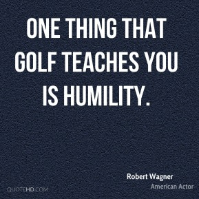 Robert Wagner - One thing that golf teaches you is humility.