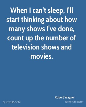When I can't sleep, I'll start thinking about how many shows I've done, count up the number of television shows and movies.