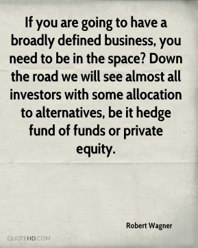 Robert Wagner  - If you are going to have a broadly defined business, you need to be in the space? Down the road we will see almost all investors with some allocation to alternatives, be it hedge fund of funds or private equity.