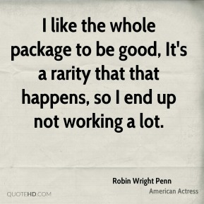I like the whole package to be good, It's a rarity that that happens, so I end up not working a lot.