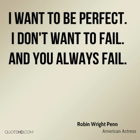 I want to be perfect. I don't want to fail. And you always fail.