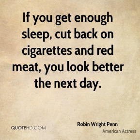 Robin Wright Penn - If you get enough sleep, cut back on cigarettes and red meat, you look better the next day.