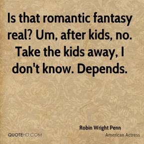 Is that romantic fantasy real? Um, after kids, no. Take the kids away, I don't know. Depends.