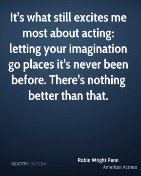 It's what still excites me most about acting: letting your imagination go places it's never been before. There's nothing better than that.