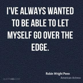 I've always wanted to be able to let myself go over the edge.