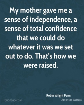 My mother gave me a sense of independence, a sense of total confidence that we could do whatever it was we set out to do. That's how we were raised.