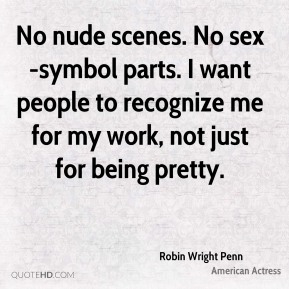 Robin Wright Penn - No nude scenes. No sex-symbol parts. I want people to recognize me for my work, not just for being pretty.